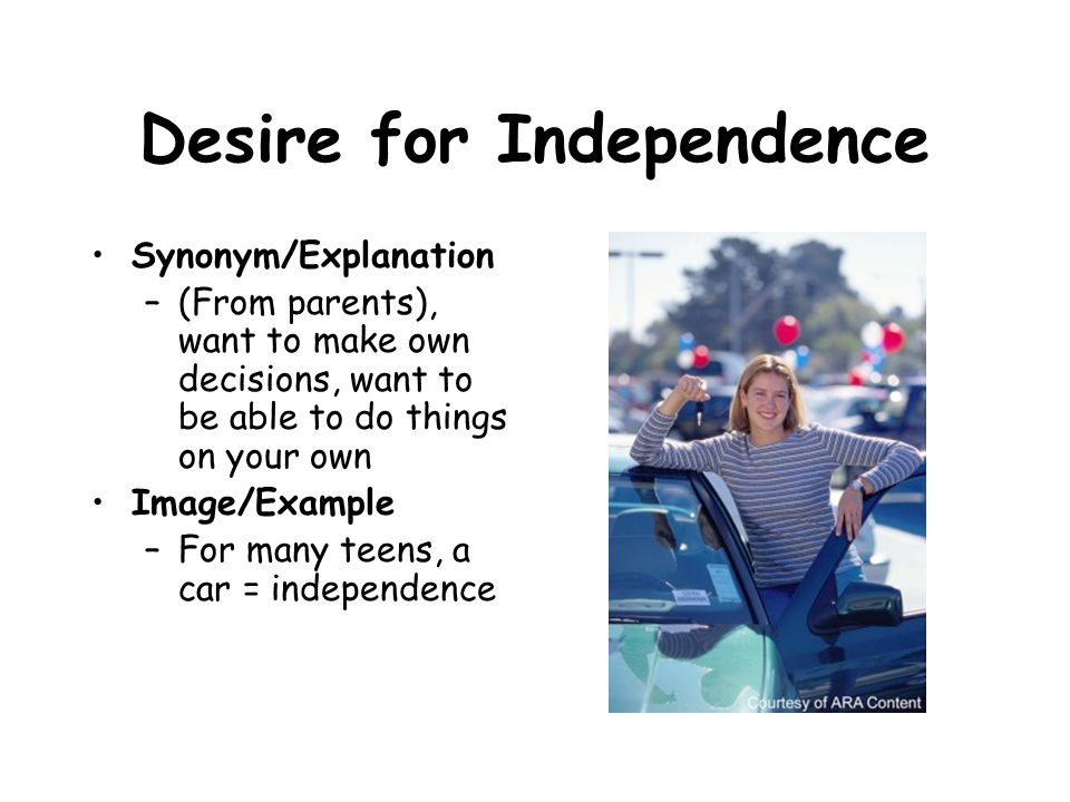 Desire for Independence Synonym/Explanation –(From parents), want to make own decisions, want to be able to do things on your own Image/Example –For m
