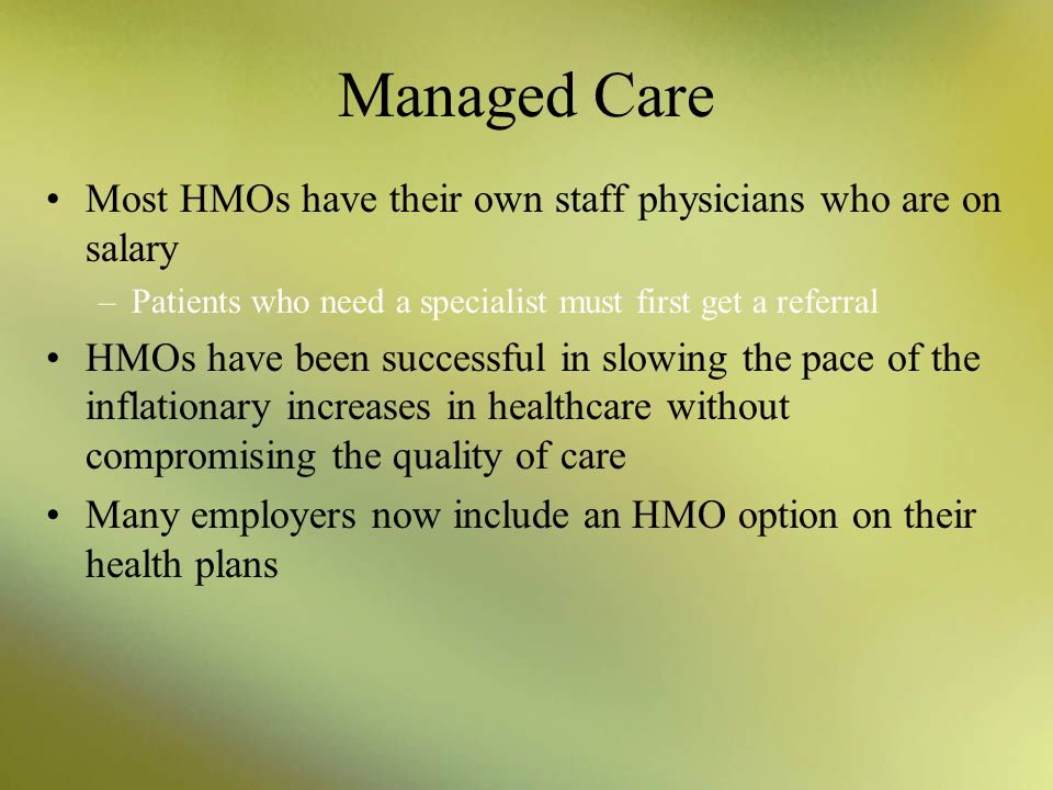 Managed Care HMOs encourage patients to take an active role in their own healthcare by: –eating right –exercising often –avoiding negative life-style