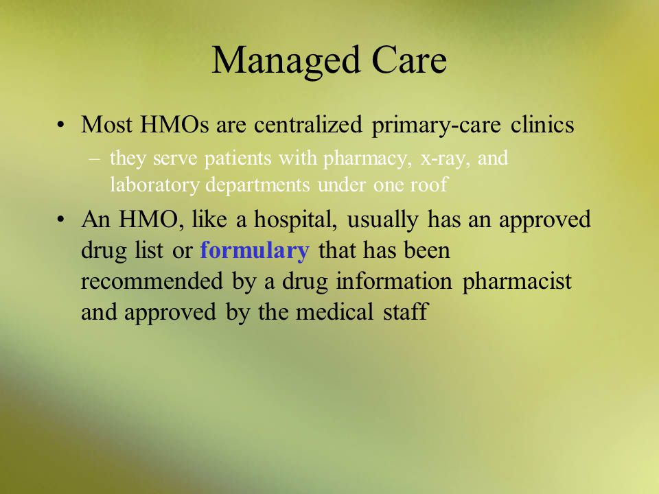 Managed Care Most HMOs have their own staff physicians who are on salary –Patients who need a specialist must first get a referral HMOs have been succ