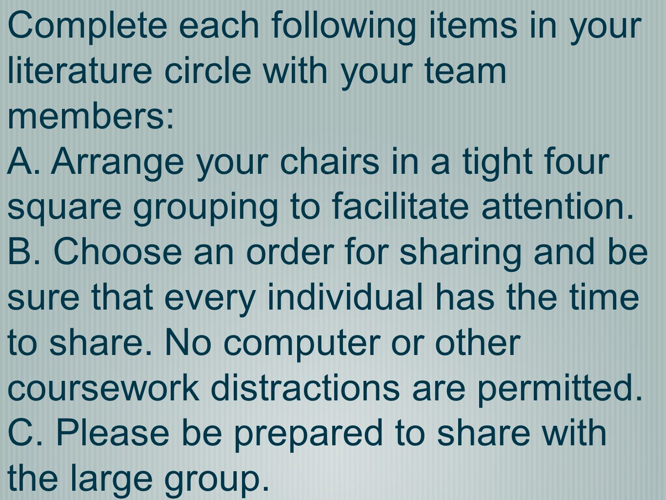 Complete each following items in your literature circle with your team members: A. Arrange your chairs in a tight four square grouping to facilitate a
