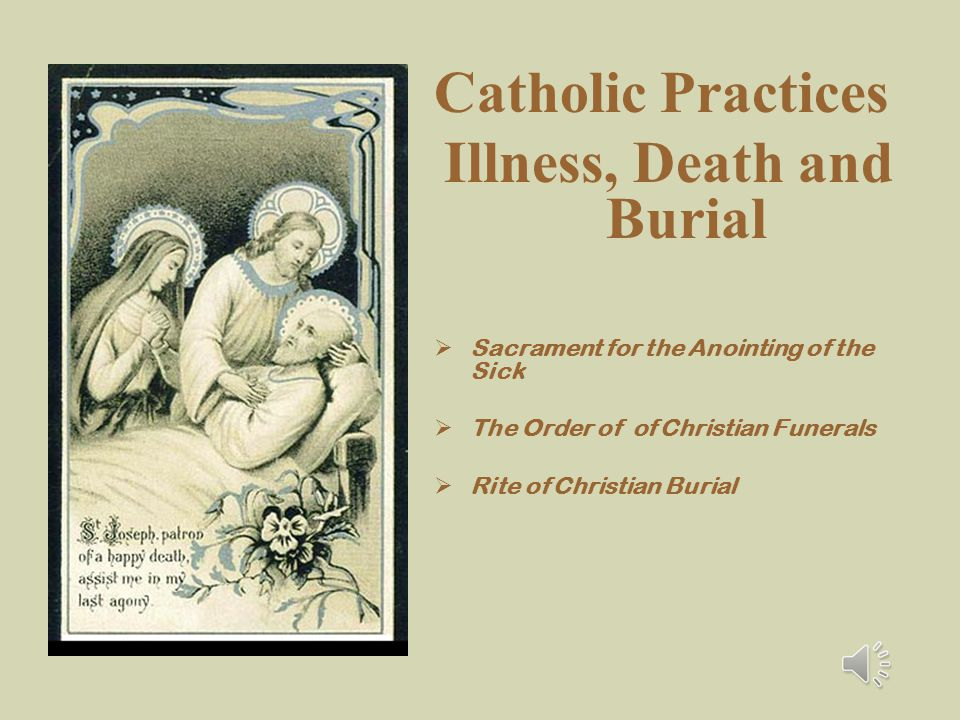Catholic Practices Illness, Death and Burial  Sacrament for the Anointing of the Sick  The Order of of Christian Funerals  Rite of Christian Burial