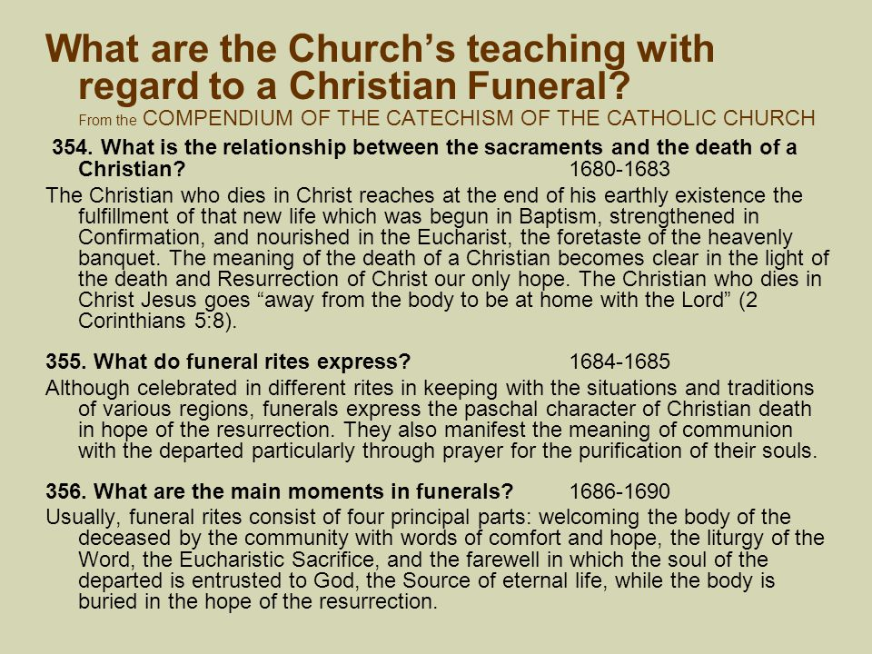 What are the Church's teaching with regard to a Christian Funeral? From the COMPENDIUM OF THE CATECHISM OF THE CATHOLIC CHURCH 354. What is the relati