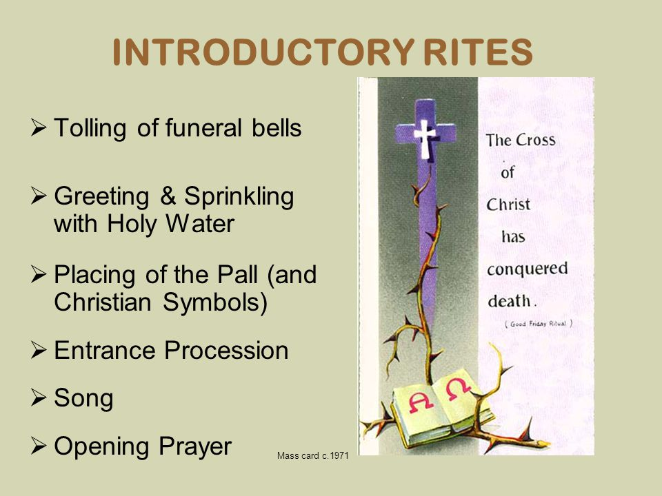 INTRODUCTORY RITES  Tolling of funeral bells  Greeting & Sprinkling with Holy Water  Placing of the Pall (and Christian Symbols)  Entrance Process