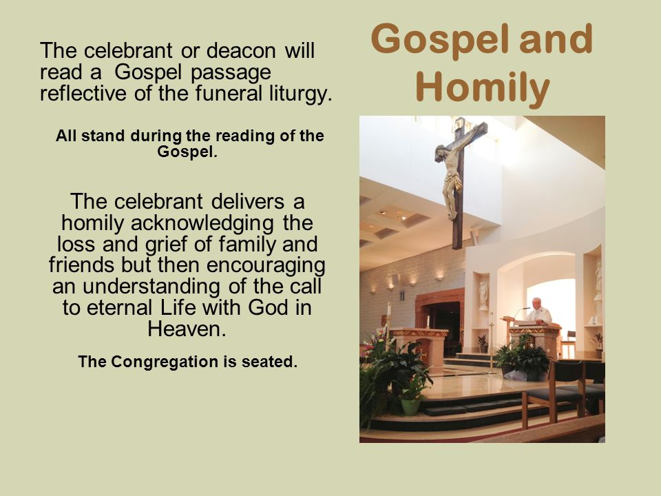 Gospel and Homily The celebrant or deacon will read a Gospel passage reflective of the funeral liturgy. All stand during the reading of the Gospel. Th