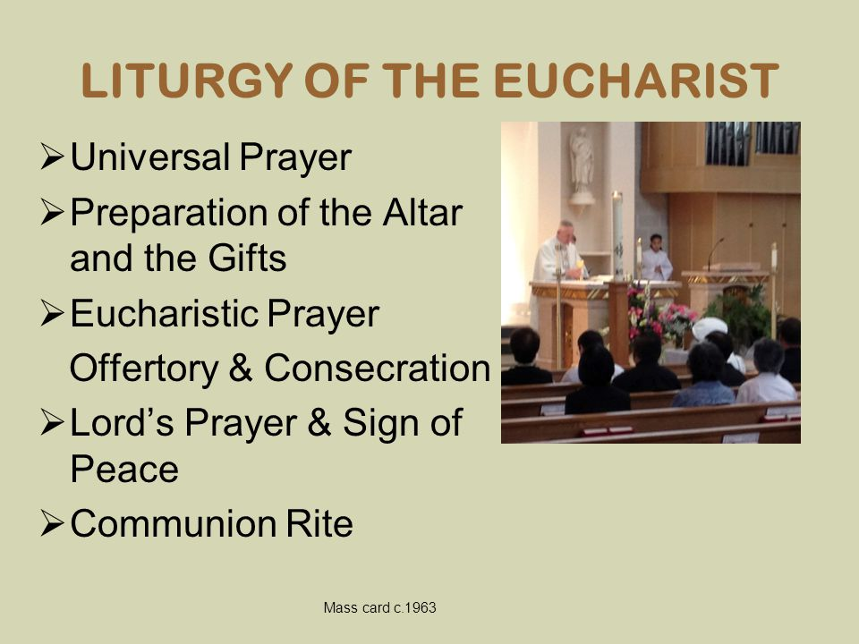 LITURGY OF THE EUCHARIST  Universal Prayer  Preparation of the Altar and the Gifts  Eucharistic Prayer Offertory & Consecration  Lord's Prayer & S