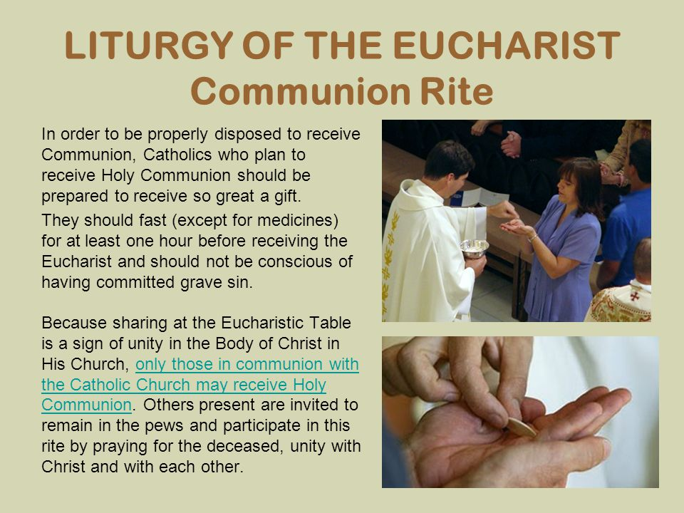 LITURGY OF THE EUCHARIST Communion Rite In order to be properly disposed to receive Communion, Catholics who plan to receive Holy Communion should be