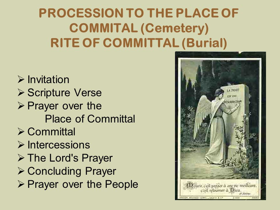 PROCESSION TO THE PLACE OF COMMITAL (Cemetery) RITE OF COMMITTAL (Burial)  Invitation  Scripture Verse  Prayer over the Place of Committal  Commit