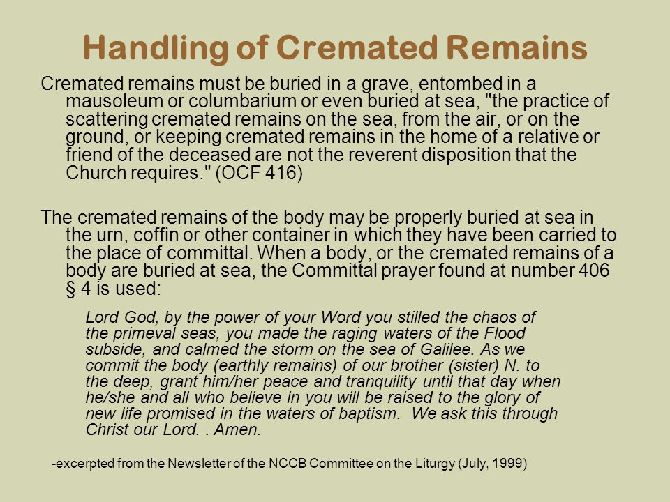Handling of Cremated Remains Cremated remains must be buried in a grave, entombed in a mausoleum or columbarium or even buried at sea,