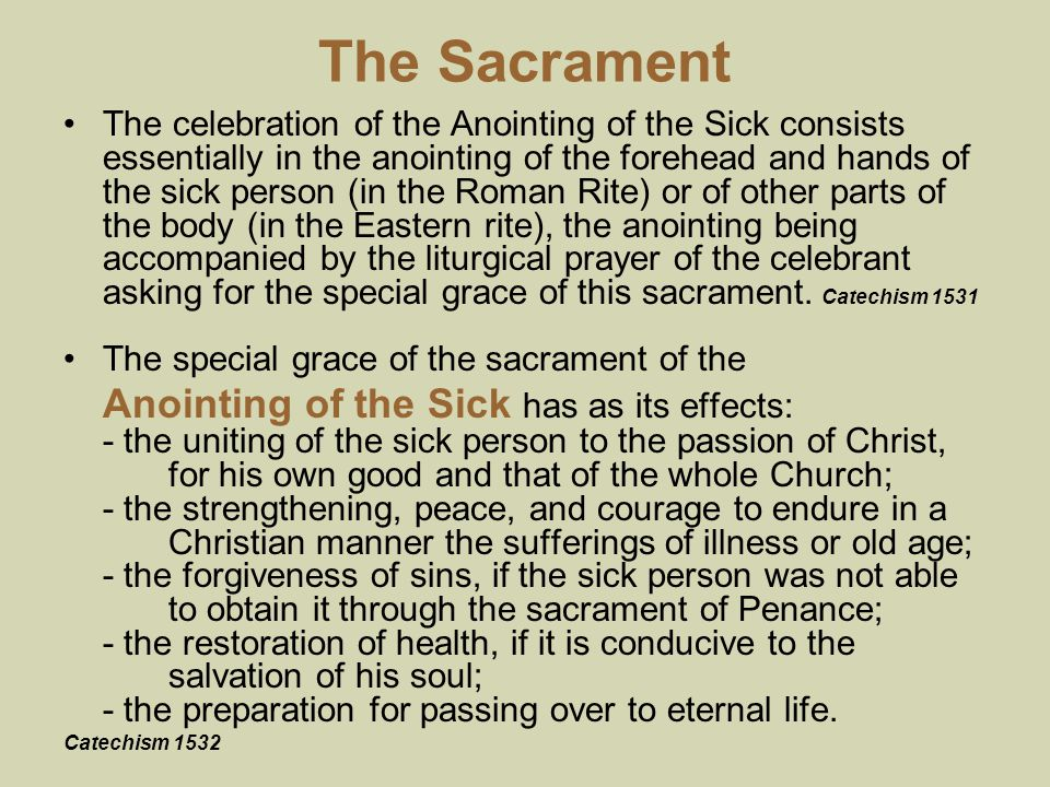 The Sacrament The celebration of the Anointing of the Sick consists essentially in the anointing of the forehead and hands of the sick person (in the