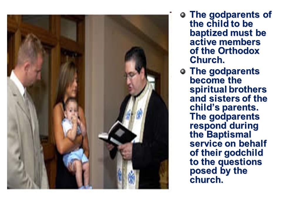 The godparents of the child to be baptized must be active members of the Orthodox Church.