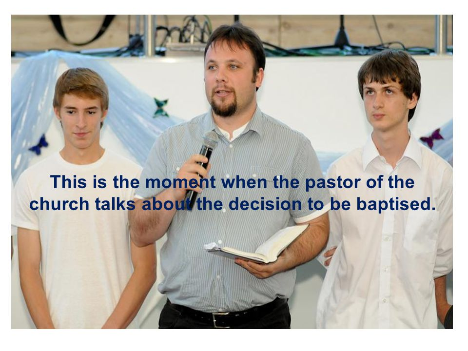 This is the moment when the pastor of the church talks about the decision to be baptised.