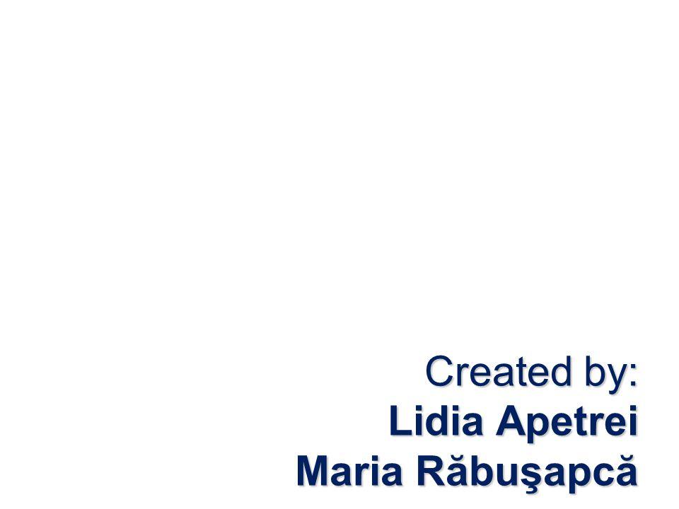 Created by: Lidia Apetrei Maria Răbuşapcă