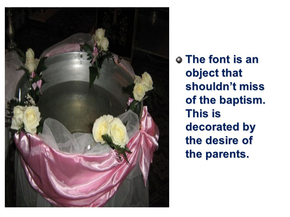 The font is an object that shouldn't miss of the baptism.