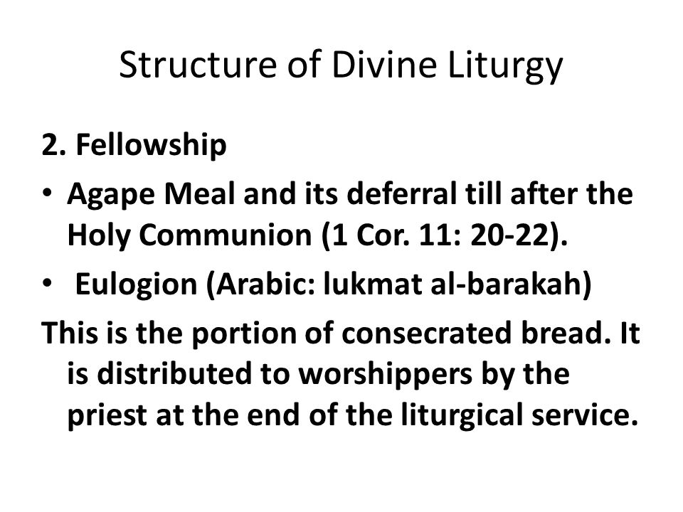 Structure of Divine Liturgy 2. Fellowship Agape Meal and its deferral till after the Holy Communion (1 Cor. 11: 20-22). Eulogion (Arabic: lukmat al-ba