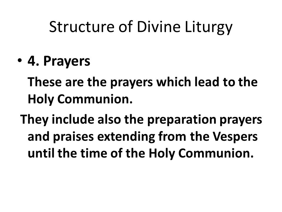 Structure of Divine Liturgy 4. Prayers These are the prayers which lead to the Holy Communion. They include also the preparation prayers and praises e