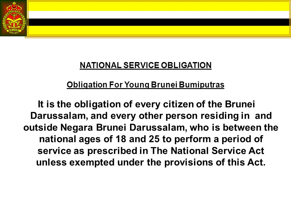 NATIONAL SERVICE OBLIGATION Obligation For Young Brunei Bumiputras It is the obligation of every citizen of the Brunei Darussalam, and every other person residing in and outside Negara Brunei Darussalam, who is between the national ages of 18 and 25 to perform a period of service as prescribed in The National Service Act unless exempted under the provisions of this Act.