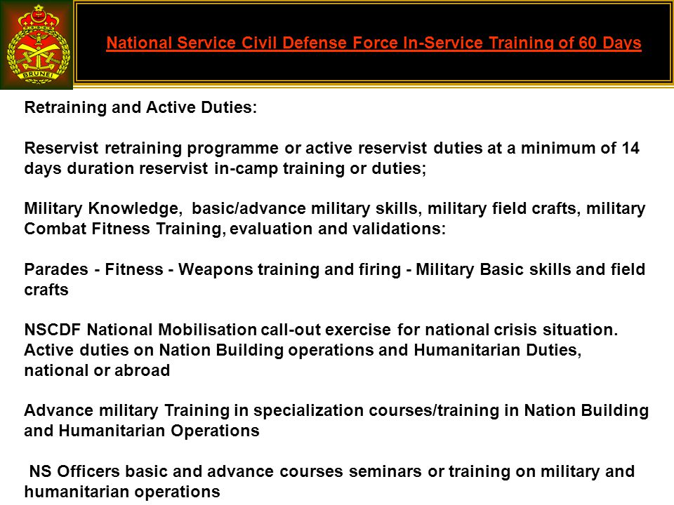 National Service Civil Defense Force In-Service Training of 60 Days Retraining and Active Duties: Reservist retraining programme or active reservist duties at a minimum of 14 days duration reservist in-camp training or duties; Military Knowledge, basic/advance military skills, military field crafts, military Combat Fitness Training, evaluation and validations: Parades - Fitness - Weapons training and firing - Military Basic skills and field crafts NSCDF National Mobilisation call-out exercise for national crisis situation.