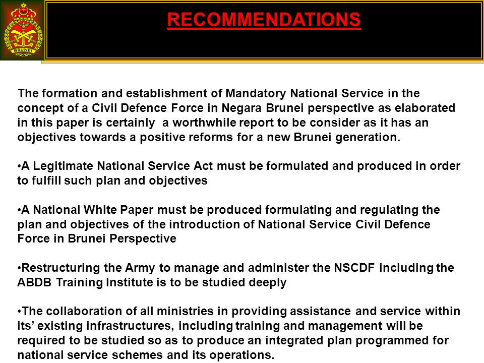 RECOMMENDATIONS The formation and establishment of Mandatory National Service in the concept of a Civil Defence Force in Negara Brunei perspective as elaborated in this paper is certainly a worthwhile report to be consider as it has an objectives towards a positive reforms for a new Brunei generation.