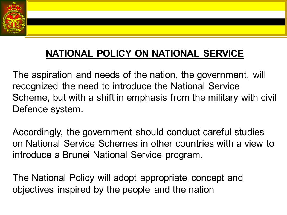 NATIONAL POLICY ON NATIONAL SERVICE The aspiration and needs of the nation, the government, will recognized the need to introduce the National Service Scheme, but with a shift in emphasis from the military with civil Defence system.