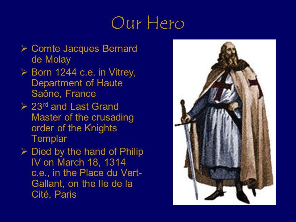 Our Hero  Comte Jacques Bernard de Molay  Born 1244 c.e.