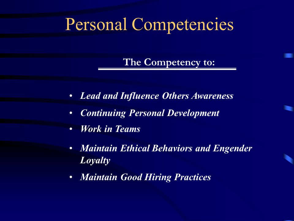 Personal Competencies Lead and Influence Others Awareness Continuing Personal Development Work in Teams Maintain Ethical Behaviors and Engender Loyalty Maintain Good Hiring Practices The Competency to: