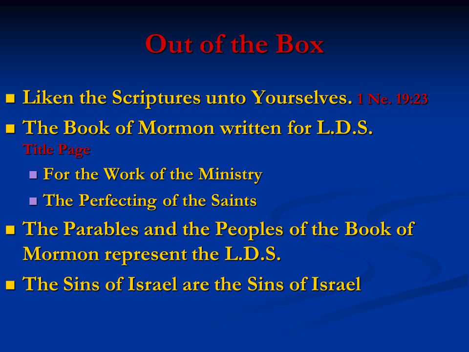 Out of the Box Liken the Scriptures unto Yourselves. 1 Ne. 19:23 Liken the Scriptures unto Yourselves. 1 Ne. 19:23 The Book of Mormon written for L.D.