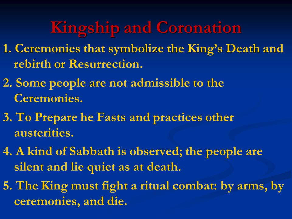 Kingship and Coronation 1. Ceremonies that symbolize the King's Death and rebirth or Resurrection. 2. Some people are not admissible to the Ceremonies