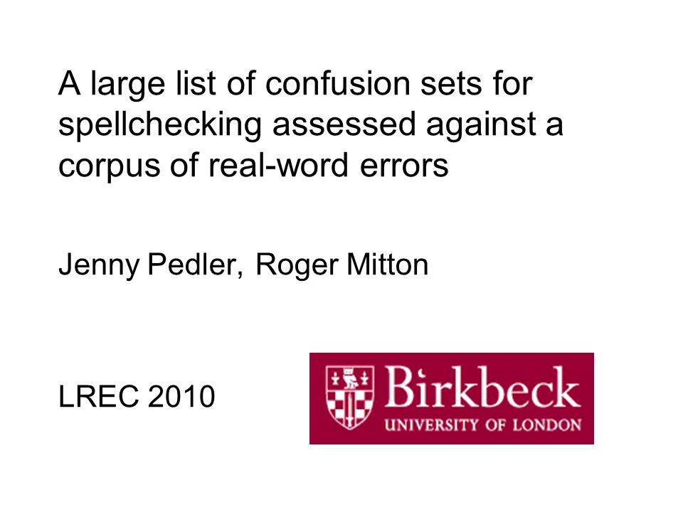 A large list of confusion sets for spellchecking assessed against a corpus of real-word errors Jenny Pedler, Roger Mitton LREC 2010