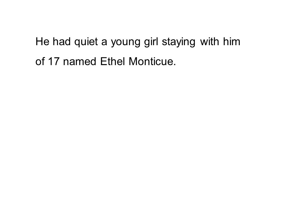 He had quiet a young girl staying with him of 17 named Ethel Monticue.