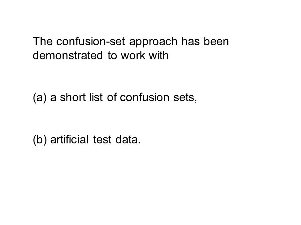The confusion-set approach has been demonstrated to work with (a) a short list of confusion sets, (b) artificial test data.