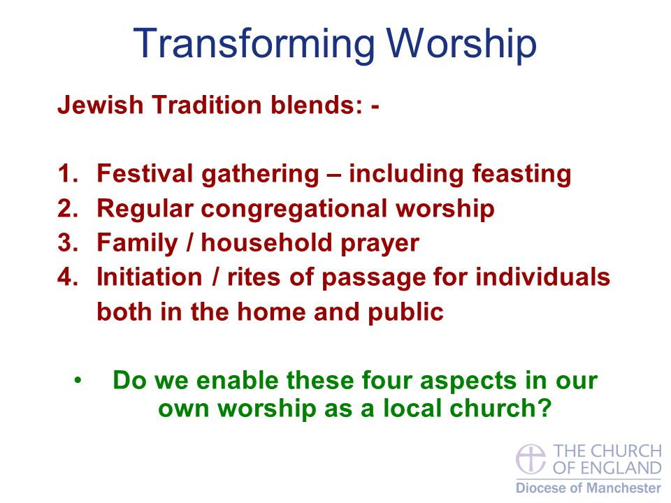 Transforming Worship Jewish Tradition blends: - 1.Festival gathering – including feasting 2.Regular congregational worship 3.Family / household prayer 4.Initiation / rites of passage for individuals both in the home and public Do we enable these four aspects in our own worship as a local church