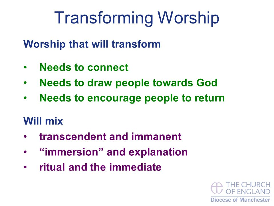 Transforming Worship Worship that will transform Needs to connect Needs to draw people towards God Needs to encourage people to return Will mix transcendent and immanent immersion and explanation ritual and the immediate