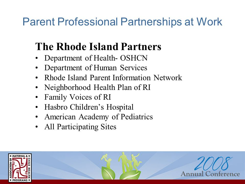 Parent Professional Partnerships at Work The Rhode Island Partners Department of Health- OSHCN Department of Human Services Rhode Island Parent Information Network Neighborhood Health Plan of RI Family Voices of RI Hasbro Children's Hospital American Academy of Pediatrics All Participating Sites