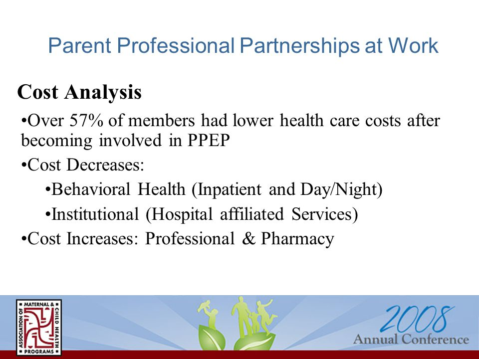 Parent Professional Partnerships at Work Cost Analysis Over 57% of members had lower health care costs after becoming involved in PPEP Cost Decreases: Behavioral Health (Inpatient and Day/Night) Institutional (Hospital affiliated Services) Cost Increases: Professional & Pharmacy