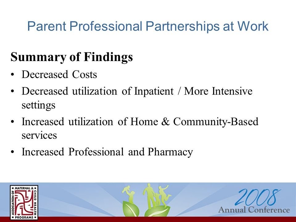 Parent Professional Partnerships at Work Summary of Findings Decreased Costs Decreased utilization of Inpatient / More Intensive settings Increased utilization of Home & Community-Based services Increased Professional and Pharmacy