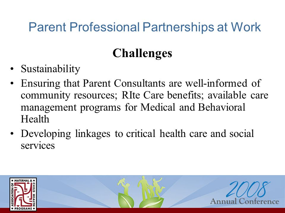 Parent Professional Partnerships at Work Challenges Sustainability Ensuring that Parent Consultants are well-informed of community resources; RIte Care benefits; available care management programs for Medical and Behavioral Health Developing linkages to critical health care and social services