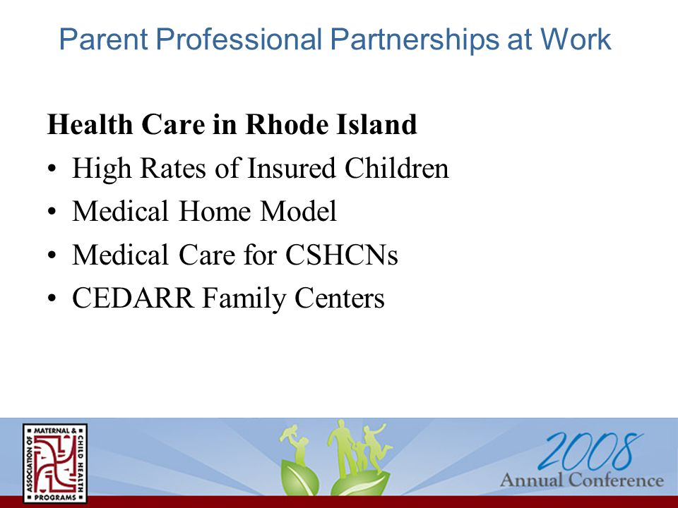 Parent Professional Partnerships at Work Health Care in Rhode Island High Rates of Insured Children Medical Home Model Medical Care for CSHCNs CEDARR Family Centers