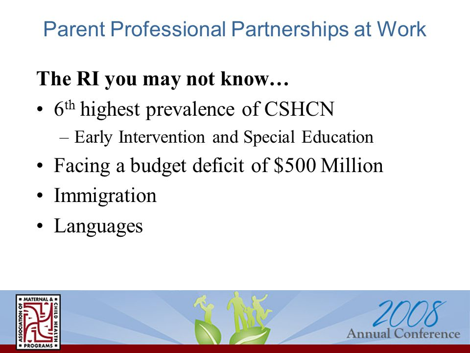 Parent Professional Partnerships at Work The RI you may not know… 6 th highest prevalence of CSHCN –Early Intervention and Special Education Facing a budget deficit of $500 Million Immigration Languages