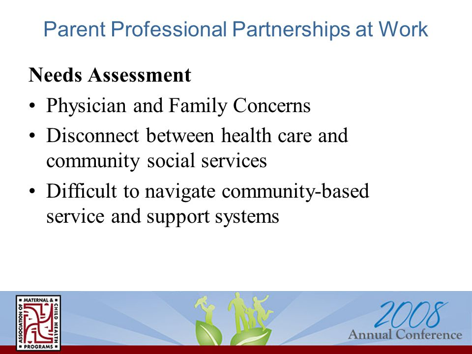 Parent Professional Partnerships at Work Needs Assessment Physician and Family Concerns Disconnect between health care and community social services Difficult to navigate community-based service and support systems