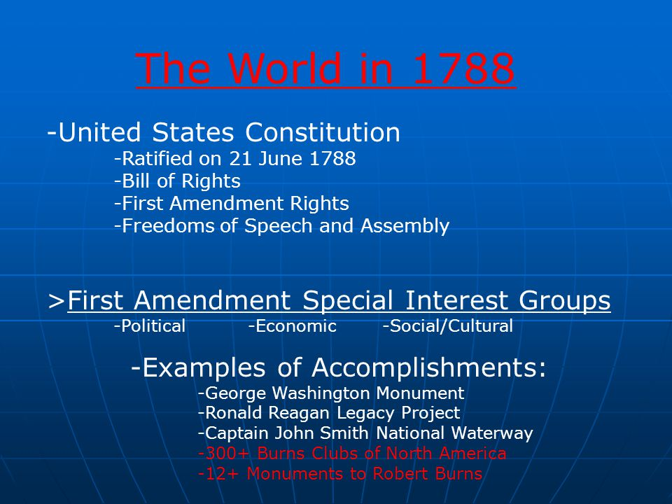 -United States Constitution -Ratified on 21 June 1788 -Bill of Rights -First Amendment Rights -Freedoms of Speech and Assembly >First Amendment Special Interest Groups -Political -Economic -Social/Cultural -Examples of Accomplishments: -George Washington Monument -Ronald Reagan Legacy Project -Captain John Smith National Waterway -300+ Burns Clubs of North America -12+ Monuments to Robert Burns The World in 1788