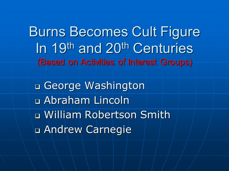 Burns Becomes Cult Figure In 19 th and 20 th Centuries (Based on Activities of Interest Groups)  George Washington  Abraham Lincoln  William Robertson Smith  Andrew Carnegie