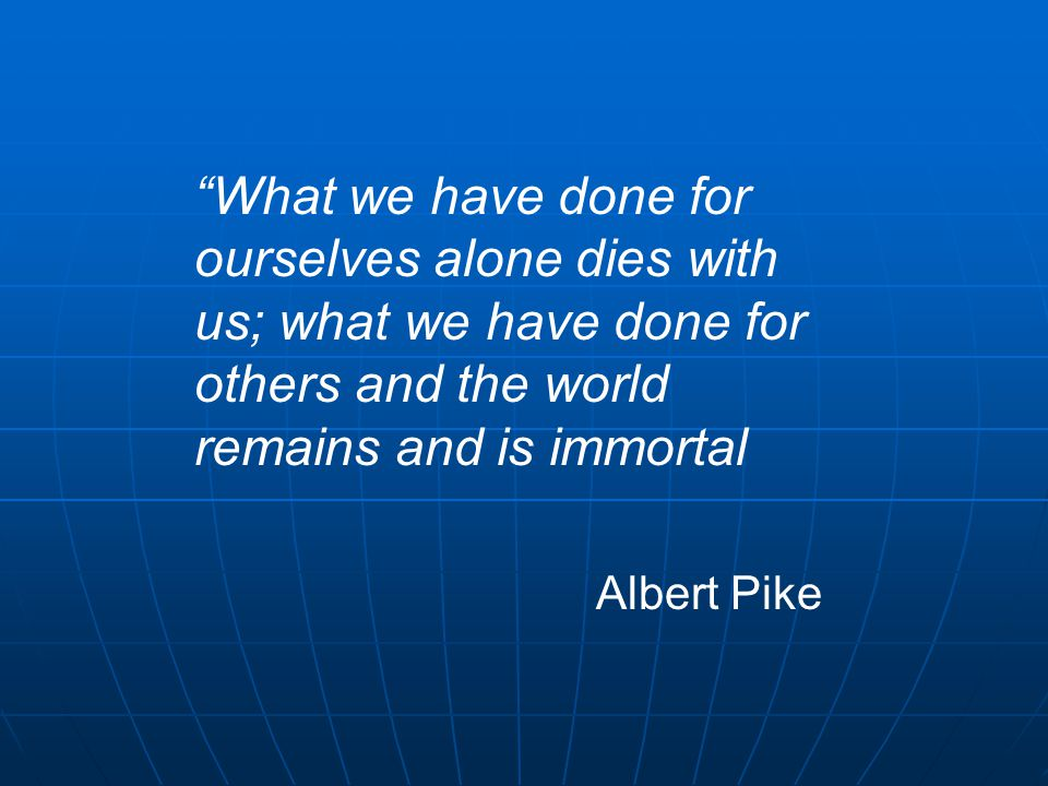 What we have done for ourselves alone dies with us; what we have done for others and the world remains and is immortal Albert Pike