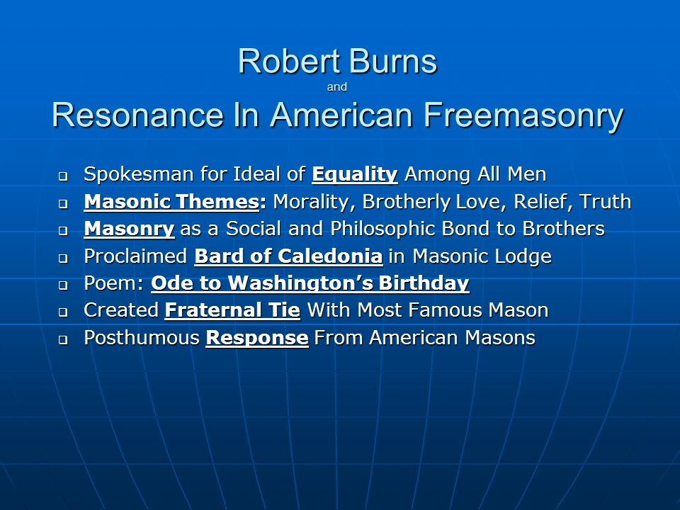 Robert Burns and Resonance In American Freemasonry  Spokesman for Ideal of Equality Among All Men  Masonic Themes: Morality, Brotherly Love, Relief, Truth  Masonry as a Social and Philosophic Bond to Brothers  Proclaimed Bard of Caledonia in Masonic Lodge  Poem: Ode to Washington's Birthday  Created Fraternal Tie With Most Famous Mason  Posthumous Response From American Masons