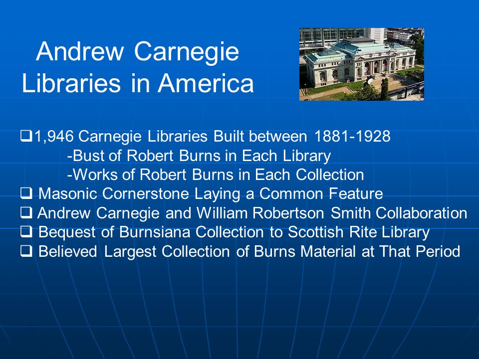 Andrew Carnegie Libraries in America  1,946 Carnegie Libraries Built between 1881-1928 -Bust of Robert Burns in Each Library -Works of Robert Burns in Each Collection  Masonic Cornerstone Laying a Common Feature  Andrew Carnegie and William Robertson Smith Collaboration  Bequest of Burnsiana Collection to Scottish Rite Library  Believed Largest Collection of Burns Material at That Period