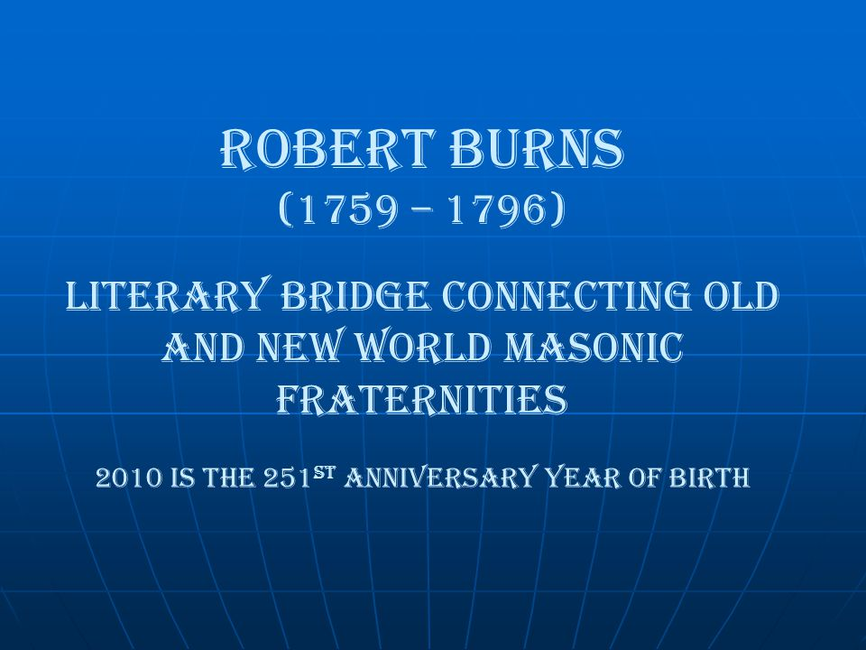 Robert Burns (1759 – 1796) literary Bridge Connecting old and new world masonic fraternities 2010 is the 251 st Anniversary year of birth