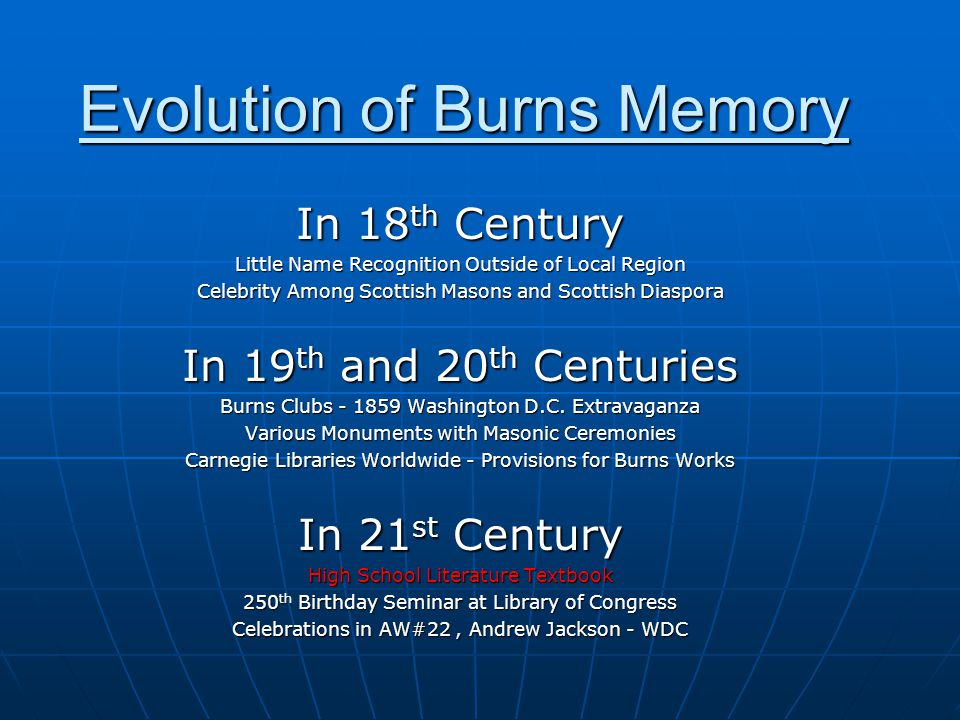 Evolution of Burns Memory In 18 th Century Little Name Recognition Outside of Local Region Celebrity Among Scottish Masons and Scottish Diaspora In 19 th and 20 th Centuries Burns Clubs - 1859 Washington D.C.
