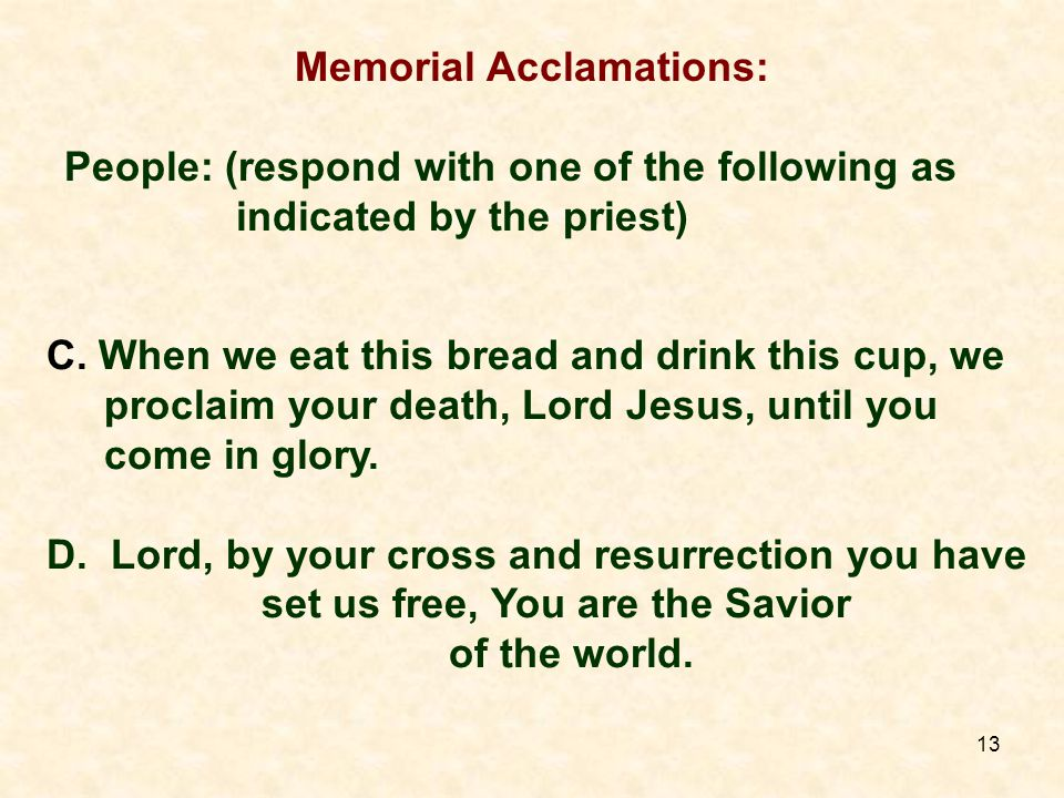 13 Memorial Acclamations: People: (respond with one of the following as indicated by the priest) C.