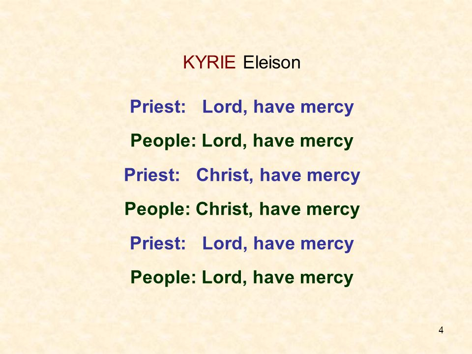 4 KYRIE Eleison Priest: Lord, have mercy People: Lord, have mercy Priest: Christ, have mercy People: Christ, have mercy Priest: Lord, have mercy People: Lord, have mercy