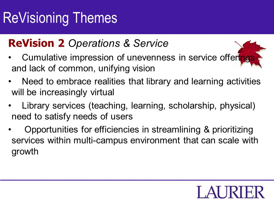 ReVisioning Themes ReVision 2 Operations & Service Cumulative impression of unevenness in service offerings and lack of common, unifying vision Need to embrace realities that library and learning activities will be increasingly virtual Library services (teaching, learning, scholarship, physical) need to satisfy needs of users Opportunities for efficiencies in streamlining & prioritizing services within multi-campus environment that can scale with growth