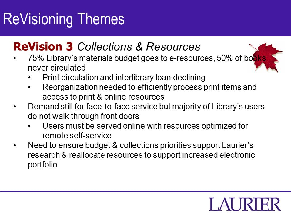 ReVisioning Themes ReVision 3 Collections & Resources 75% Library's materials budget goes to e-resources, 50% of books never circulated Print circulation and interlibrary loan declining Reorganization needed to efficiently process print items and access to print & online resources Demand still for face-to-face service but majority of Library's users do not walk through front doors Users must be served online with resources optimized for remote self-service Need to ensure budget & collections priorities support Laurier's research & reallocate resources to support increased electronic portfolio